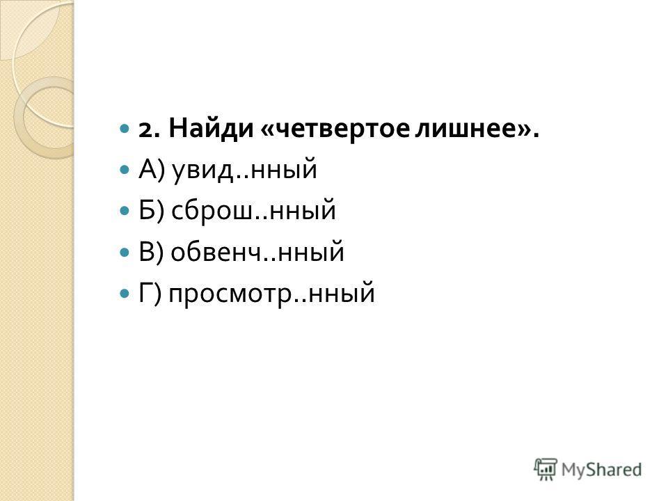 2. Найди « четвертое лишнее ». А ) увид.. нный Б ) сброш.. нный В ) обвенч.. нный Г ) просмотр.. нный
