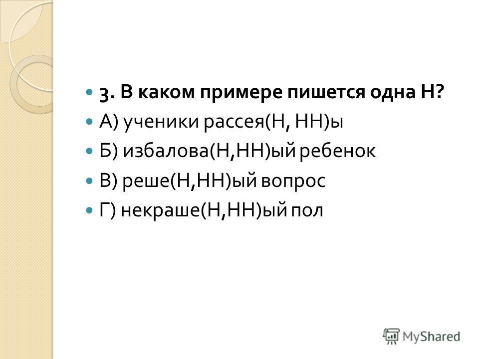 3. В каком примере пишется одна Н ? А ) ученики рассея ( Н, НН ) ы Б ) избалова ( Н, НН ) ый ребенок В ) реше ( Н, НН ) ый вопрос Г ) некраше ( Н, НН ) ый пол