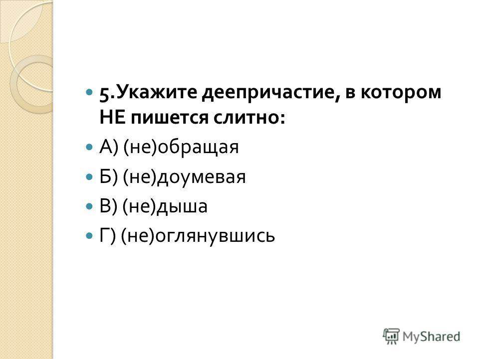 5. Укажите деепричастие, в котором НЕ пишется слитно : А ) ( не ) обращая Б ) ( не ) доумевая В ) ( не ) дыша Г ) ( не ) оглянувшись
