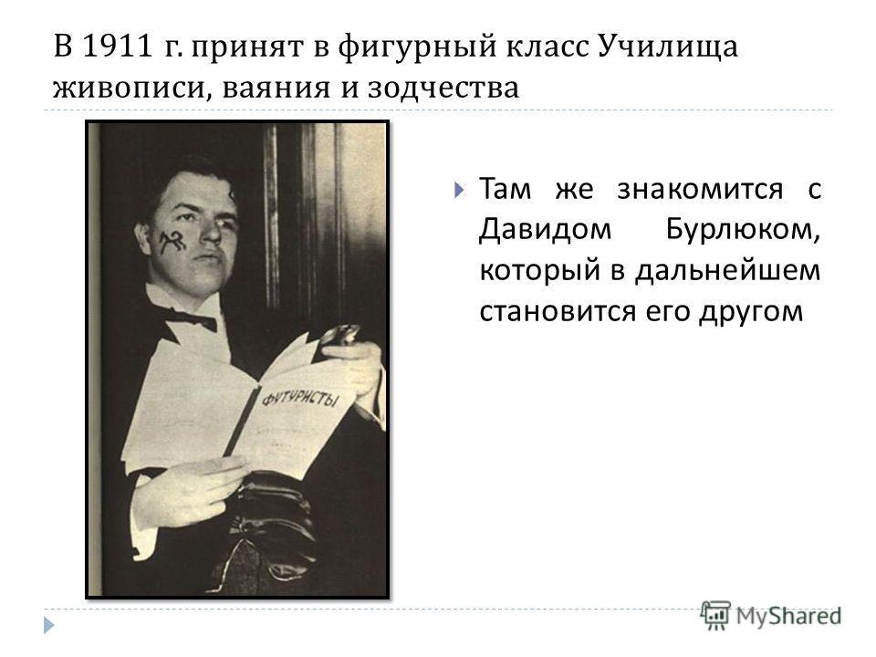 В 1911 г. принят в фигурный класс Училища живописи, ваяния и зодчества Там же знакомится с Давидом Бурлюком, который в дальнейшем становится его другом
