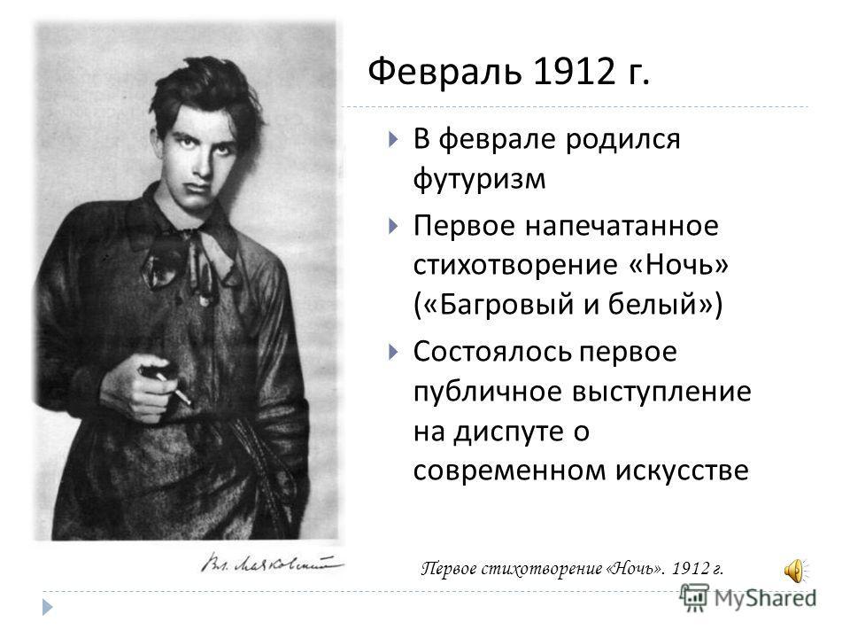 В феврале родился футуризм Первое напечатанное стихотворение « Ночь » (« Багровый и белый ») Состоялось первое публичное выступление на диспуте о современном искусстве Февраль 1912 г. Первое стихотворение «Ночь». 1912 г.