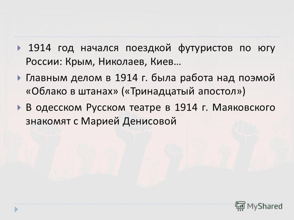 1914 год начался поездкой футуристов по югу России : Крым, Николаев, Киев … Главным делом в 1914 г. была работа над поэмой « Облако в штанах » (« Тринадцатый апостол ») В одесском Русском театре в 1914 г. Маяковского знакомят с Марией Денисовой