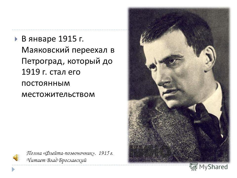 В январе 1915 г. Маяковский переехал в Петроград, который до 1919 г. стал его постоянным местожительством Поэма «Флейта-позвоночник». 1915 г. Читает Влад Брославский