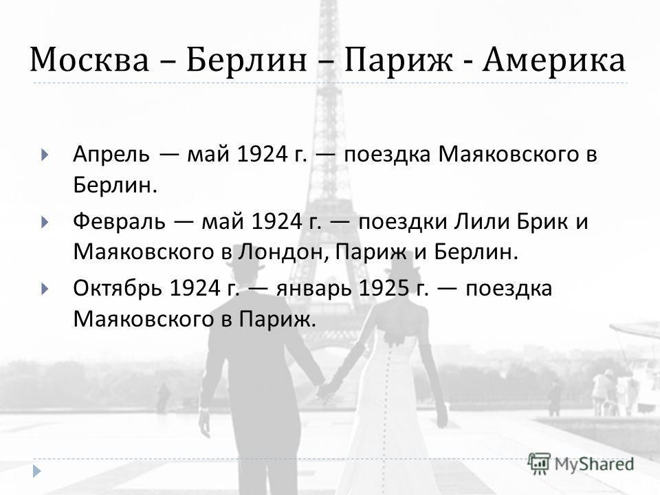 Москва – Берлин – Париж - Америка Апрель май 1924 г. поездка Маяковского в Берлин. Февраль май 1924 г. поездки Лили Брик и Маяковского в Лондон, Париж и Берлин. Октябрь 1924 г. январь 1925 г. поездка Маяковского в Париж.