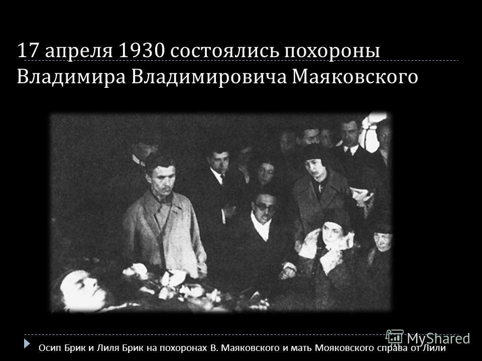 17 апреля 1930 состоялись похороны Владимира Владимировича Маяковского Осип Брик и Лиля Брик на похоронах В. Маяковского и мать Мояковского справа от Лили