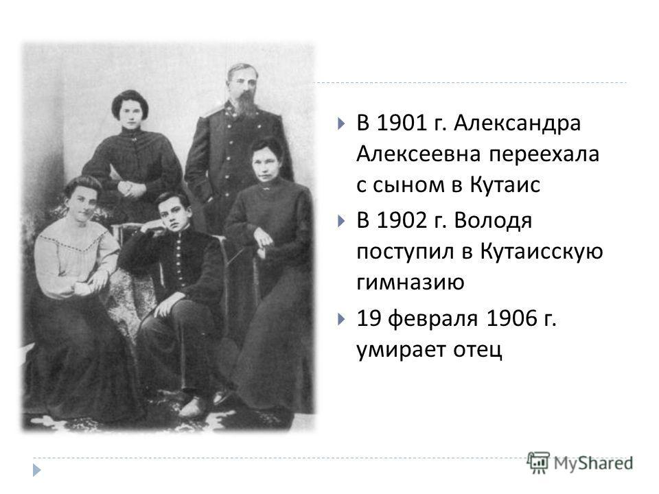 В 1901 г. Александра Алексеевна переехала с сыном в Кутаис В 1902 г. Володя поступил в Кутаисскую гимназию 19 февраля 1906 г. умирает отец