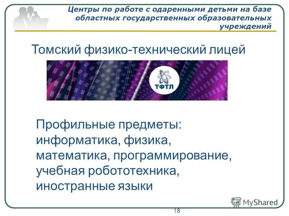 Центры по работе с одаренными детьми на базе областных государственных образовательных учреждений 18 Томский физико-технический лицей Профильные предметы: информатика, физика, математика, программирование, учебная робототехника, иностранные языки