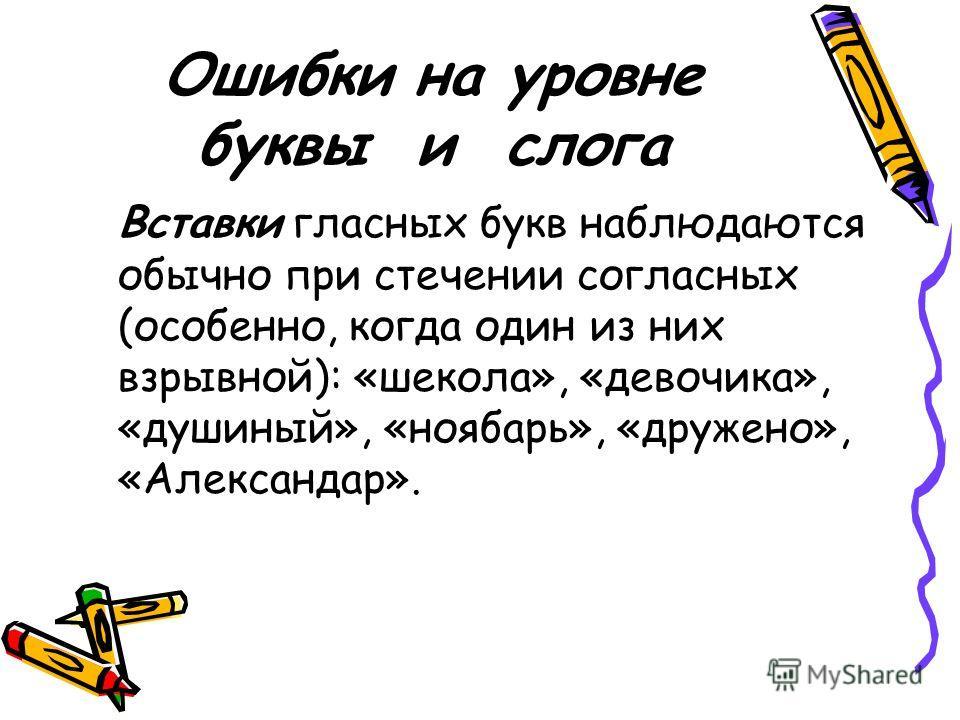 Ошибки на уровне буквы и слога Вставки гласных букв наблюдаются обычно при стечении согласных (особенно, когда один из них взрывной): «шекола», «девочика», «душиный», «ноябарь», «дружено», «Александар».