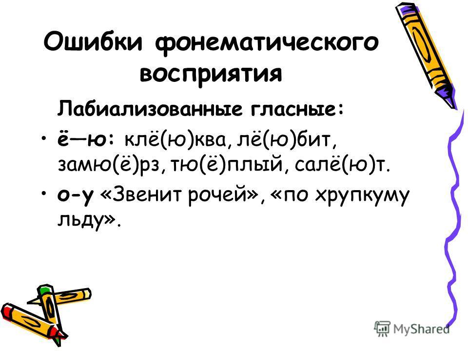 Ошибки фонематического восприятия Лабиализованные гласные: ёю: клё(ю)ква, лё(ю)бит, замю(ё)рз, тю(ё)плый, салё(ю)т. о-у «Звенит рочей», «по хрупкуму льду».