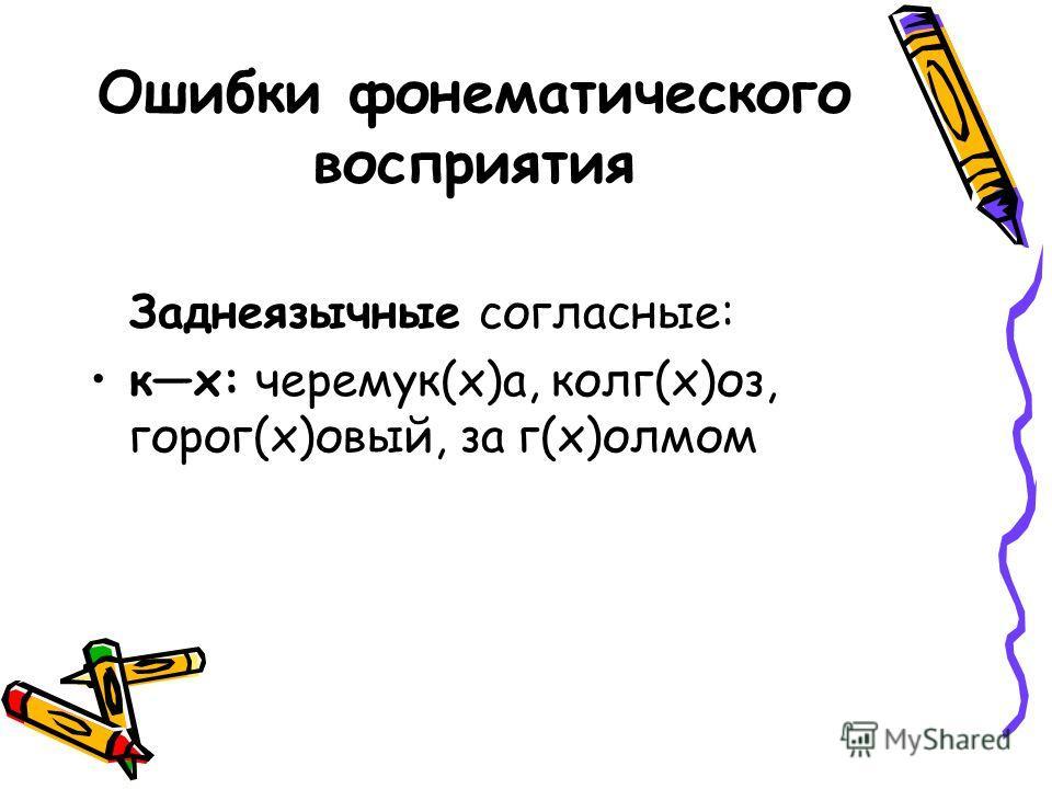 Ошибки фонематического восприятия Заднеязычные согласные: кх: черемук(х)а, колг(х)оз, горог(х)овый, за г(х)олмом