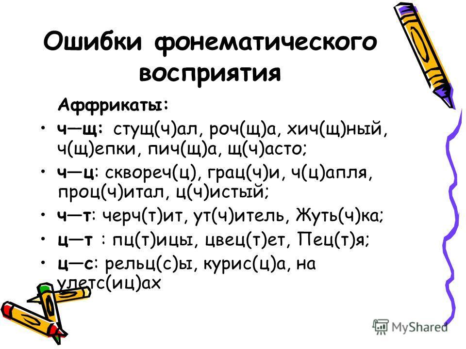 Ошибки фонематического восприятия Аффрикаты: чщ: стущ(ч)ал, роч(щ)а, хич(щ)ный, ч(щ)епки, пич(щ)а, щ(ч)асто; чц: сквореч(ц), грац(ч)и, ч(ц)апля, проц(ч)итал, ц(ч)истый; чт: черч(т)ит, ут(ч)итель, Жуть(ч)ка; цт : пц(т)ицы, цвец(т)ет, Пец(т)я; цс: рель