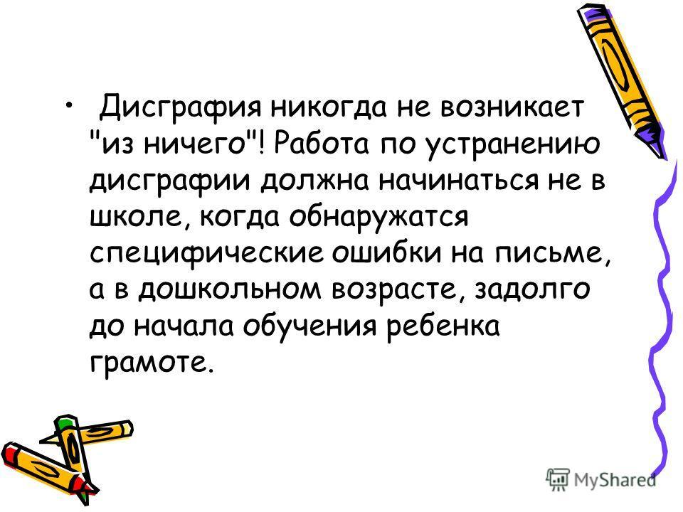 Дисграфия никогда не возникает из ничего! Работа по устранению дисграфии должна начинаться не в школе, когда обнаружатся специфические ошибки на письме, а в дошкольном возрасте, задолго до начала обучения ребенка грамоте.