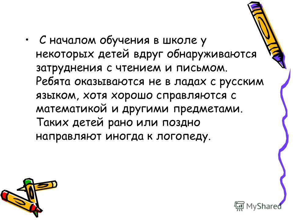 С началом обучения в школе у некоторых детей вдруг обнаруживаются затруднения с чтением и письмом. Ребята оказываются не в ладах с русским языком, хотя хорошо справляются с математикой и другими предметами. Таких детей рано или поздно направляют иног