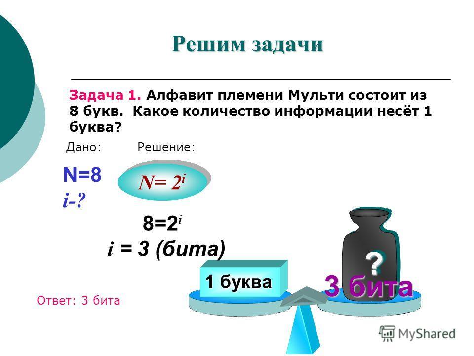 Решим задачи Задача 1. Алфавит племени Мульти состоит из 8 букв. Какое количество информации несёт 1 буква? 1 буква ? ? 3 бита N= 2 i N=8 i-? 8=2 i i = 3 (бита) Дано:Решение: Ответ: 3 бита