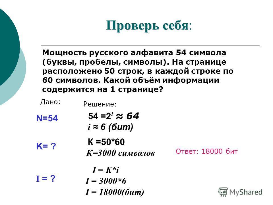 Проверь себя Проверь себя: Мощность русского алфавита 54 символа (буквы, пробелы, символы). На странице расположено 50 строк, в каждой строке по 60 символов. Какой объём информации содержится на 1 странице? N=54 Дано: Решение: K= ? I = ? 54 =2 i 64 i