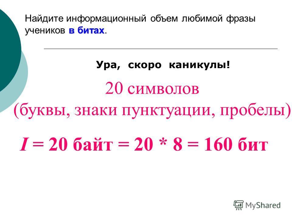 20 символов (буквы, знаки пунктуации, пробелы) I = 20 байт = 20 * 8 = 160 бит в битах Найдите информационный объем любимой фразы учеников в битах.