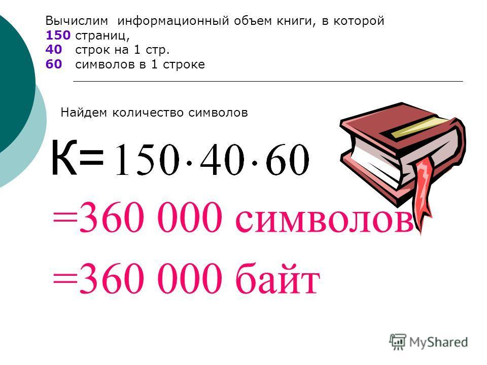 =360 000 символов К= =360 000 байт Вычислим информационный объем книги, в которой 150 страниц, 40 строк на 1 стр. 60 символов в 1 строке Найдем количество символов