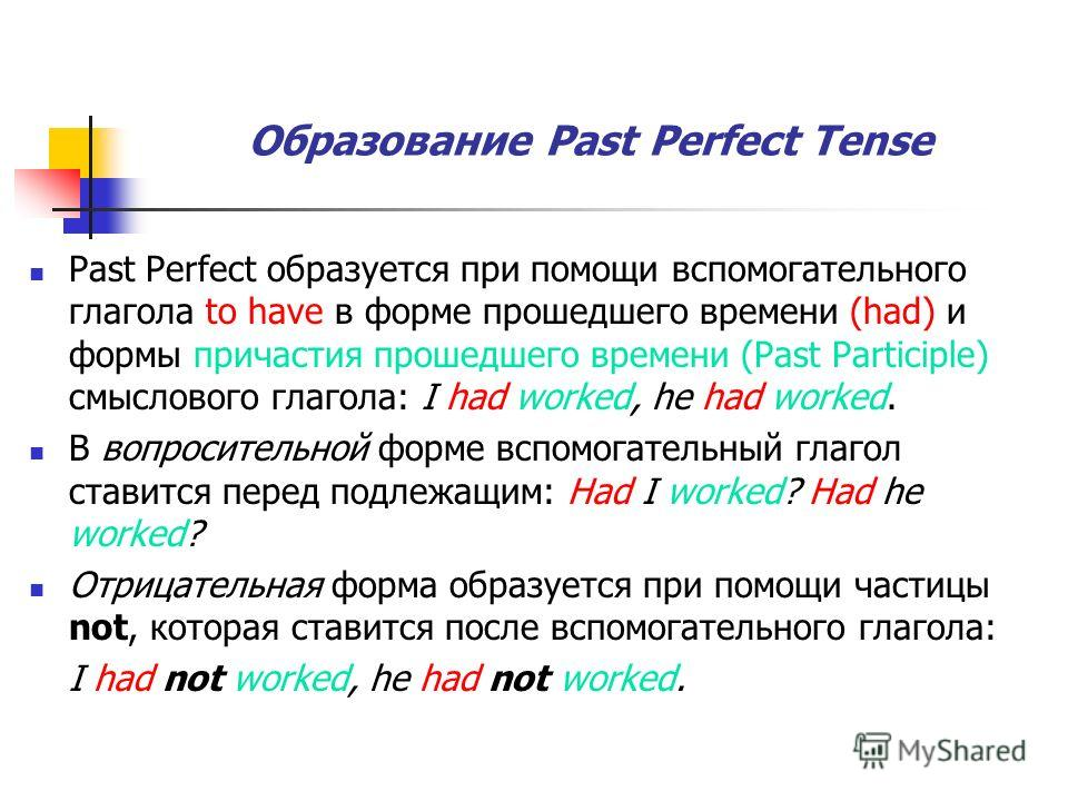 Образование Past Perfect Tense Past Perfect образуется при помощи вспомогательного глагола to have в форме прошедшего времени (had) и формы причастия прошедшего времени (Past Participle) смыслового глагола: I had worked, he had worked. В вопросительн