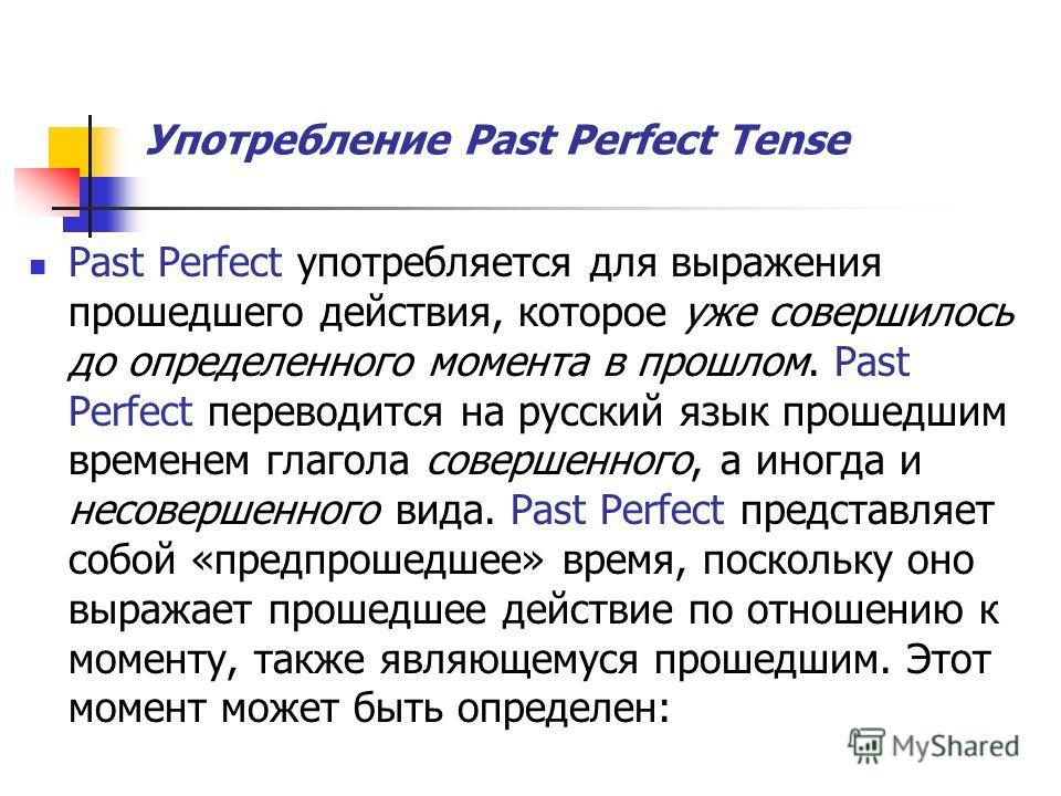 Употребление Past Perfect Tense Past Perfect употребляется для выражения прошедшего действия, которое уже совершилось до определенного момента в прошлом. Past Perfect переводится на русский язык прошедшим временем глагола совершенного, а иногда и нес