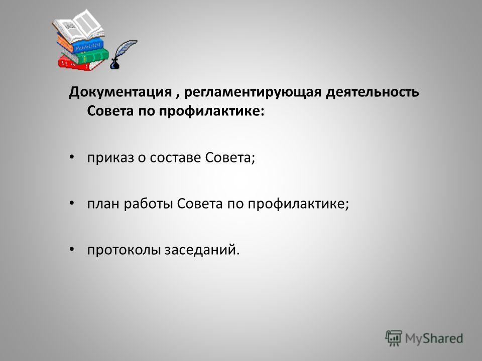 Документация, регламентирующая деятельность Совета по профилактике: приказ о составе Совета; план работы Совета по профилактике; протоколы заседаний.