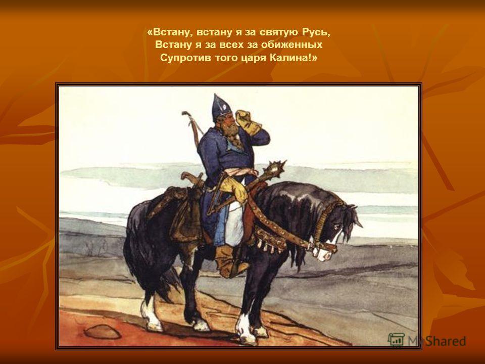 «Встану, встану я за святую Русь, Встану я за всех за обиженных Супротив того царя Калина!»