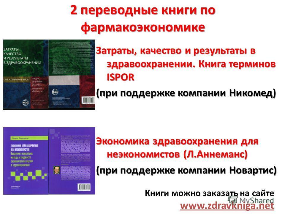2 переводные книги по фармакоэкономике Затраты, качество и результаты в здравоохранении. Книга терминов ISPOR (при поддержке компании Никомед) Экономика здравоохранения для неэкономистов (Л.Аннеманс) (при поддержке компании Новартис) Книги можно зака