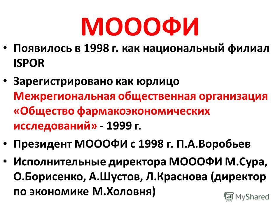 МОООФИ Появилось в 1998 г. как национальный филиал ISPOR Зарегистрировано как юрлицо Межрегиональная общественная организация «Общество фармакоэкономических исследований» - 1999 г. Президент МОООФИ с 1998 г. П.А.Воробьев Исполнительные директора МООО