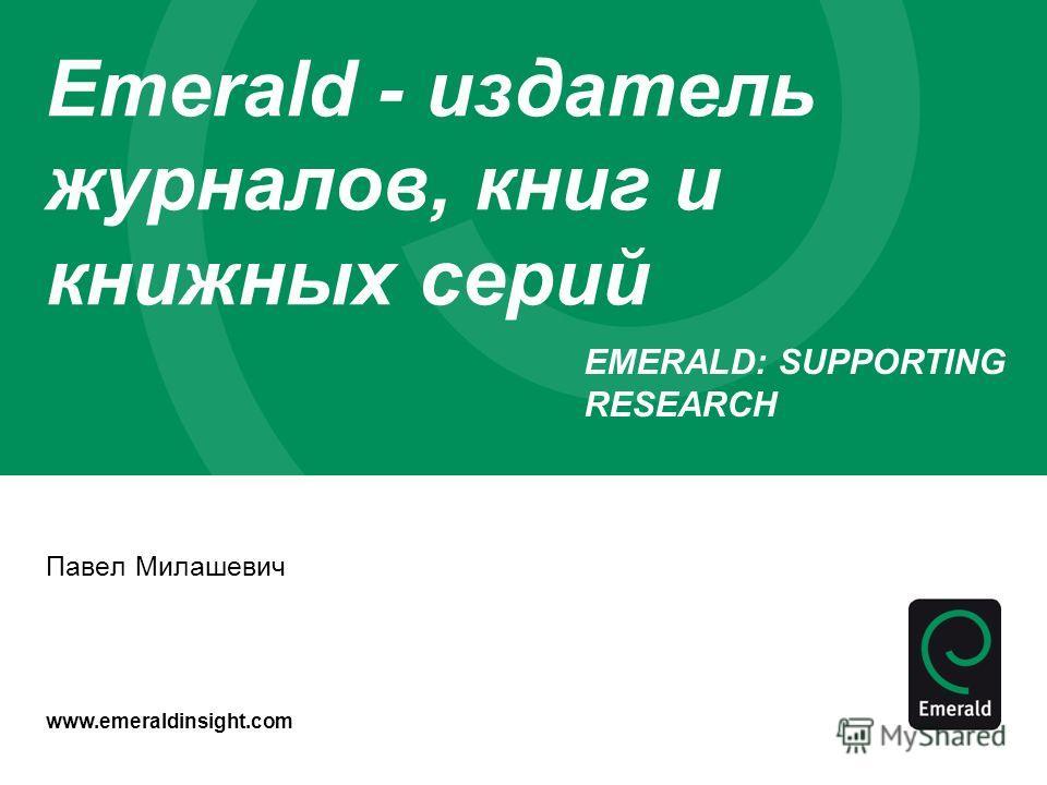 www.emeraldinsight.com Emerald - издатель журналов, книг и книжных серий Павел Милашевич EMERALD: SUPPORTING RESEARCH Emerald Group Publishing