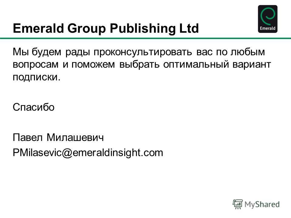 Emerald Group Publishing Ltd Мы будем рады проконсультировать вас по любым вопросам и поможем выбрать оптимальный вариант подписки. Спасибо Павел Милашевич PMilasevic@emeraldinsight.com