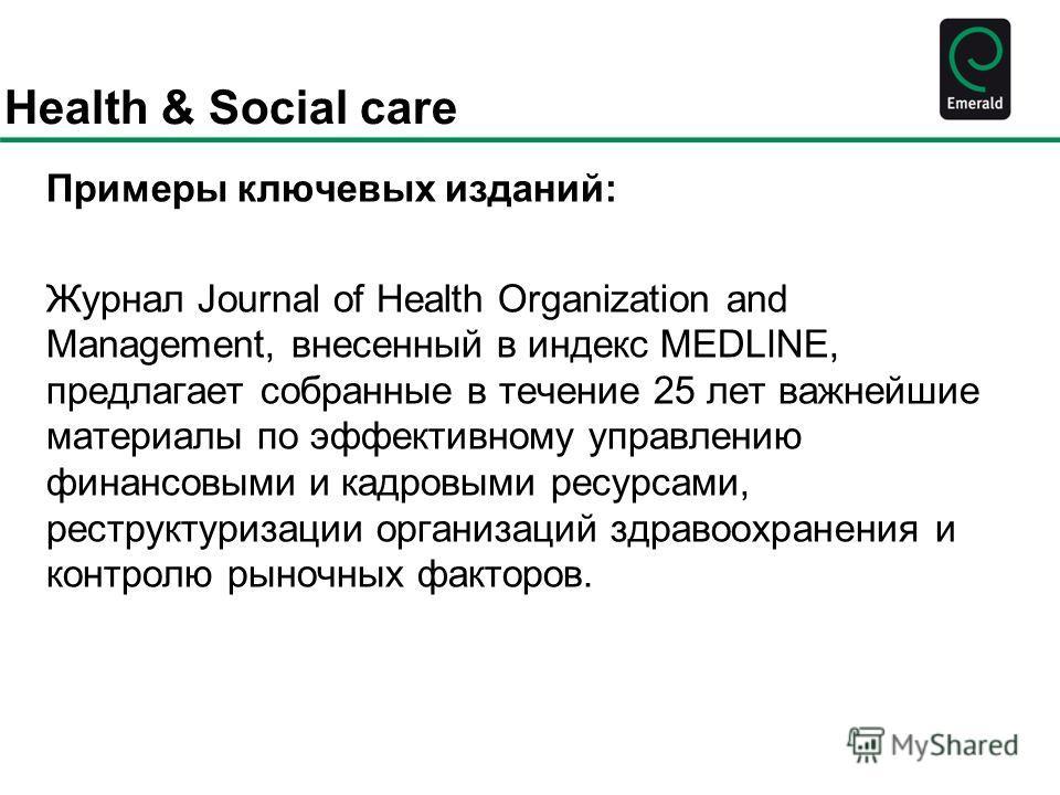Health & Social care Примеры ключевых изданий: Журнал Journal of Health Organization and Management, внесенный в индекс MEDLINE, предлагает собранные в течение 25 лет важнейшие материалы по эффективному управлению финансовыми и кадровыми ресурсами, р