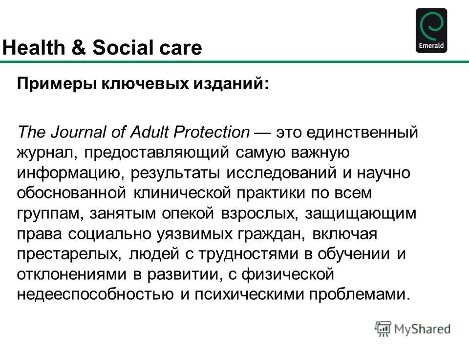 Health & Social care Примеры ключевых изданий: The Journal of Adult Protection это единственный журнал, предоставляющий самую важную информацию, результаты исследований и научно обоснованной клинической практики по всем группам, занятым опекой взросл