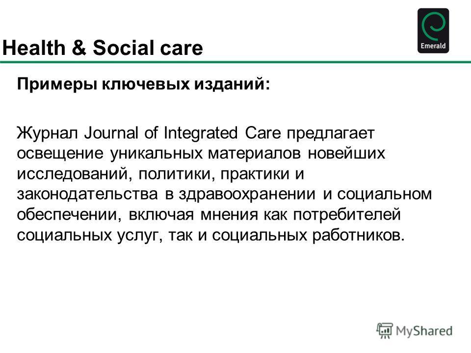 Health & Social care Примеры ключевых изданий: Журнал Journal of Integrated Care предлагает освещение уникальных материалов новейших исследований, политики, практики и законодательства в здравоохранении и социальном обеспечении, включая мнения как по