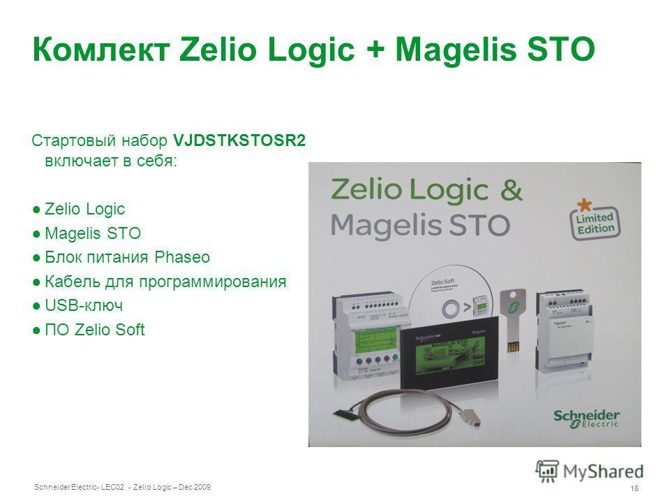 Schneider Electric 16 - LEC02 - Zelio Logic – Dec 2009 Комлект Zelio Logic + Magelis STO Стартовый набор VJDSTKSTOSR2 включает в себя: Zelio Logic Magelis STO Блок питания Phaseo Кабель для программирования USB-ключ ПО Zelio Soft