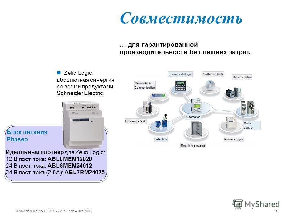Schneider Electric 17 - LEC02 - Zelio Logic – Dec 2009 Совместимость … для гарантированной производительности без лишних затрат. Идеальный партнер для Zelio Logic: 12 В пост. тока: ABL8MEM12020 24 В пост. тока: ABL8MEM24012 24 В пост. тока (2,5А): AB