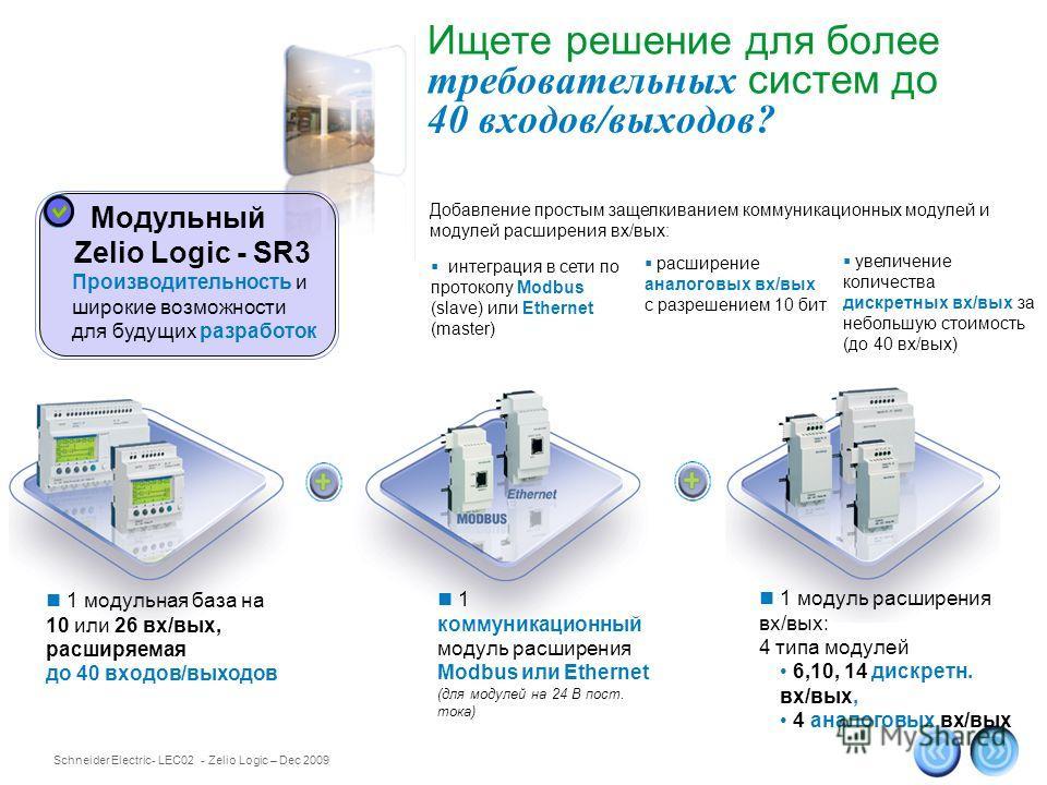 Schneider Electric 5 - LEC02 - Zelio Logic – Dec 2009 Ищете решение для более требовательных систем до 40 входов/выходов? 1 модульная база на 10 или 26 вх/вых, расширяемая до 40 входов/выходов 1 коммуникационный модуль расширения Modbus или Ethernet