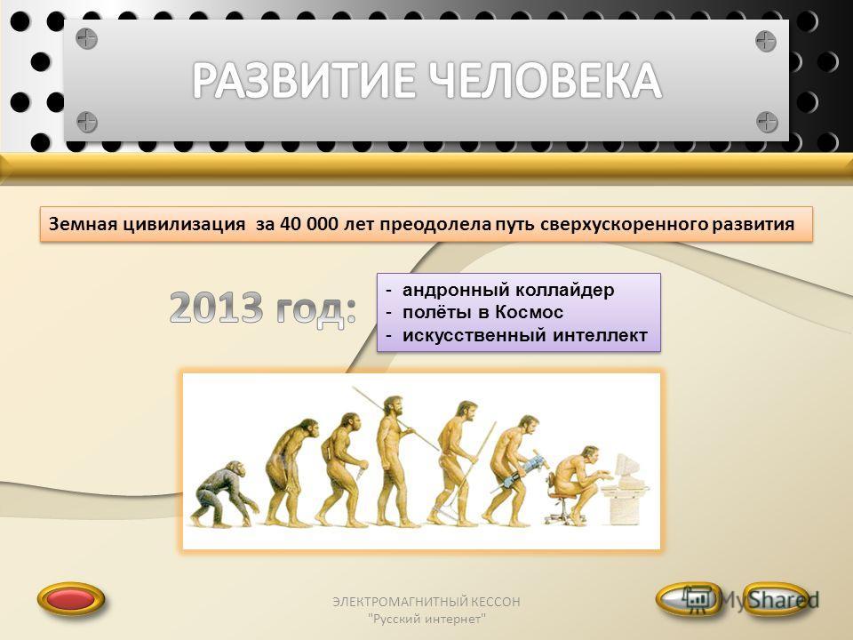 ЭЛЕКТРОМАГНИТНЫЙ КЕССОН Русский интернет Земная цивилизация за 40 000 лет преодолела путь сверхускоренного развития - андронный коллайдер - полёты в Космос - искусственный интеллект - андронный коллайдер - полёты в Космос - искусственный интеллект