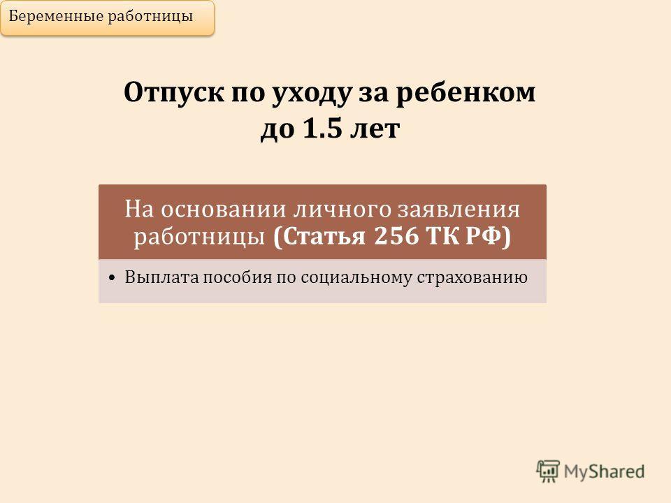 Отпуск по уходу за ребенком до 1.5 лет Беременные работницы На основании личного заявления работницы (Статья 256 ТК РФ) Выплата пособия по социальному страхованию