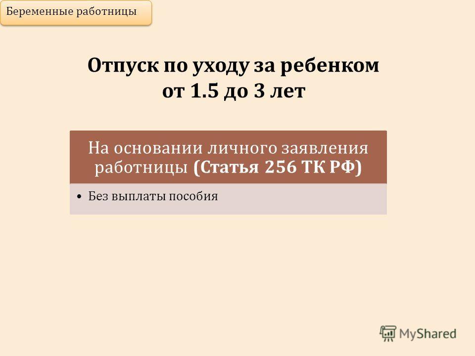Отпуск по уходу за ребенком от 1.5 до 3 лет Беременные работницы На основании личного заявления работницы (Статья 256 ТК РФ) Без выплаты пособия