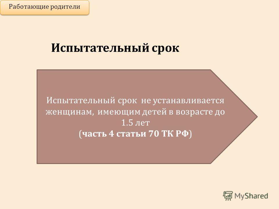 Испытательный срок Работающие родители Испытательный срок не устанавливается женщинам, имеющим детей в возрасте до 1.5 лет (часть 4 статьи 70 ТК РФ)