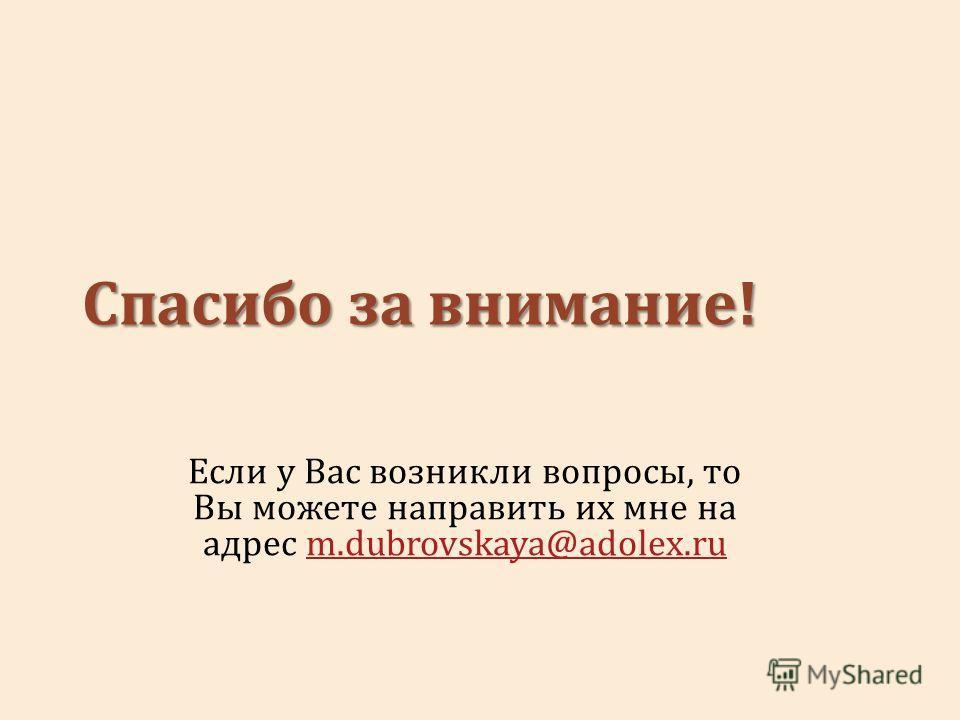Спасибо за внимание! Если у Вас возникли вопросы, то Вы можете направить их мне на адрес m.dubrovskaya@adolex.rum.dubrovskaya@adolex.ru