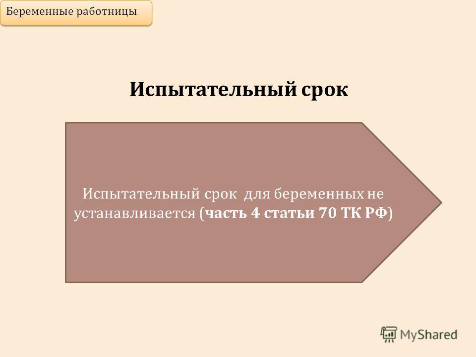 Испытательный срок Беременные работницы Испытательный срок для беременных не устанавливается (часть 4 статьи 70 ТК РФ)
