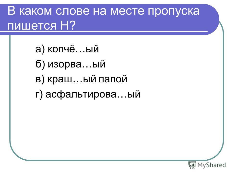 В каком слове на месте пропуска пишется Н? а) копчё…ый б) изорва…ый в) краш…ый папой г) асфальтирова…ый