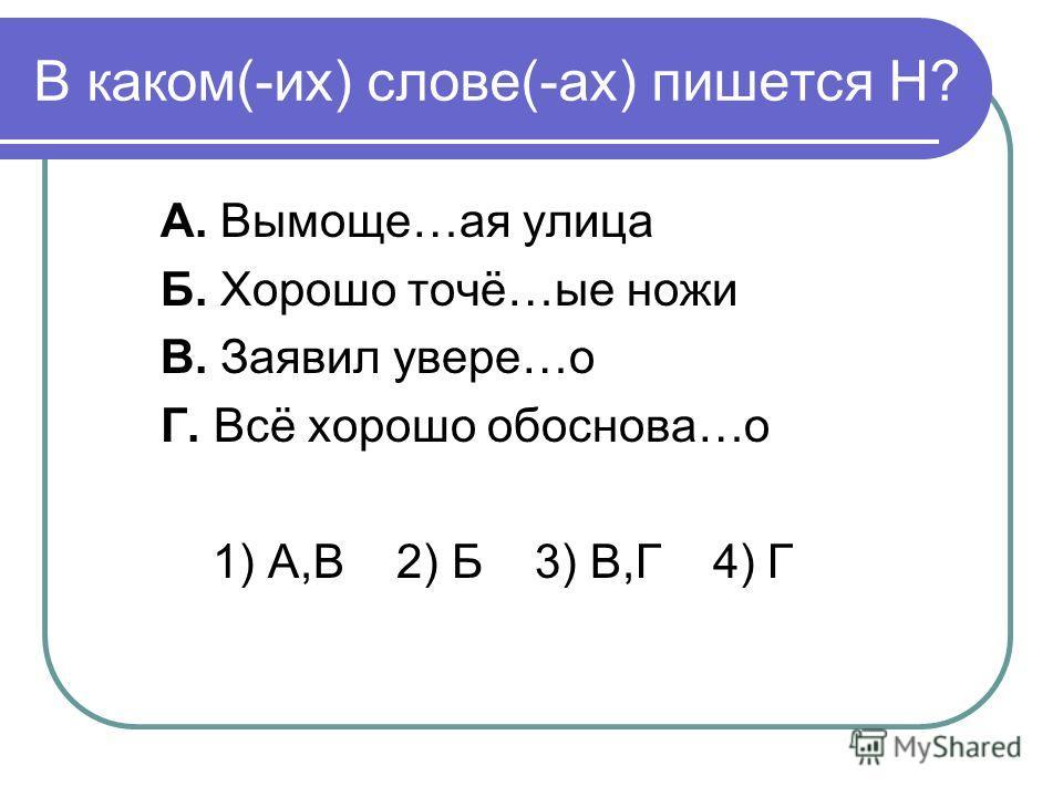 В каком(-их) слове(-ах) пишется Н? А. Вымоще…ая улица Б. Хорошо точё…ые ножи В. Заявил увере…о Г. Всё хорошо обоснова…о 1) А,В 2) Б 3) В,Г 4) Г
