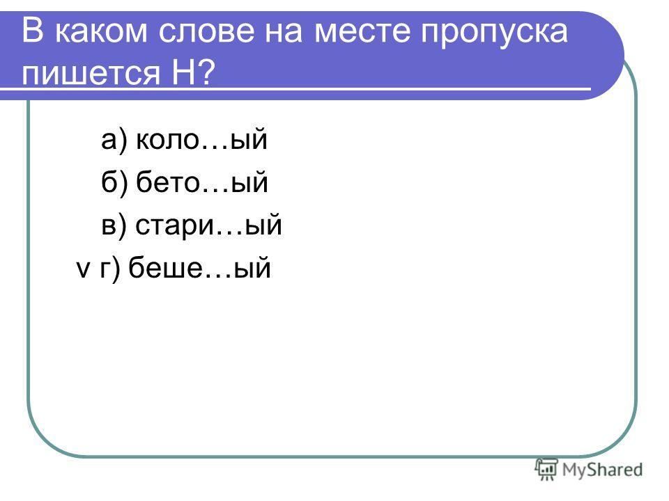 В каком слове на месте пропуска пишется Н? а) коло…ый б) бето…ый в) стари…ый v г) беше…ый