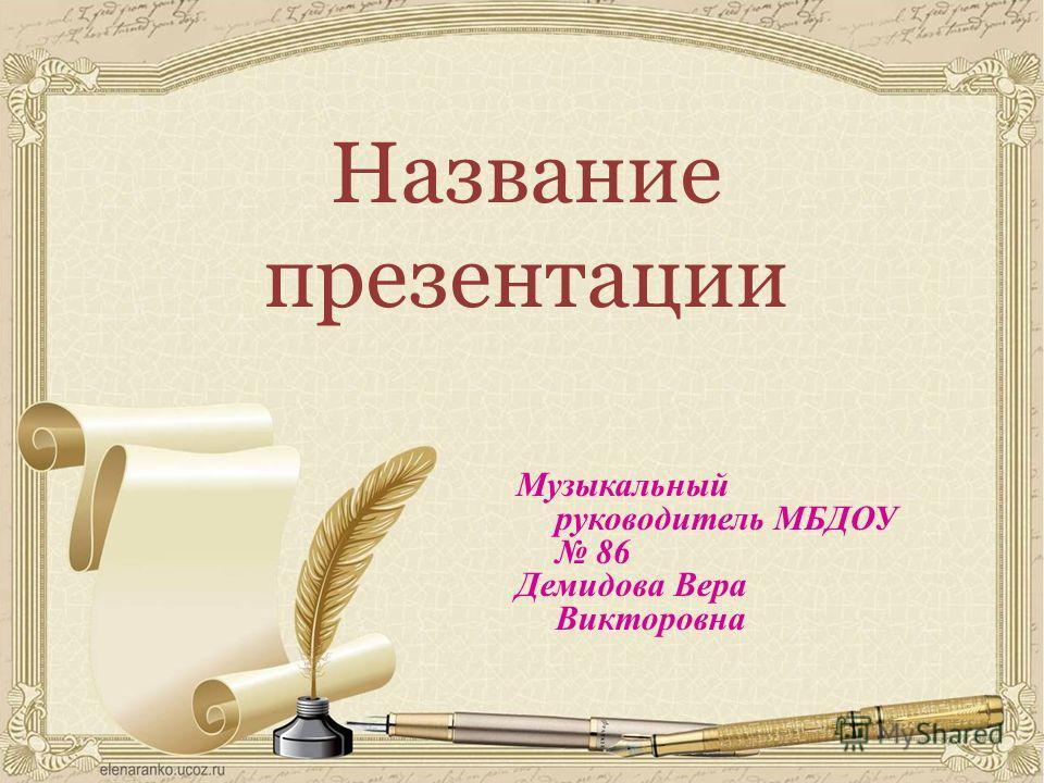 Название презентации Музыкальный руководитель МБДОУ 86 Демидова Вера Викторовна