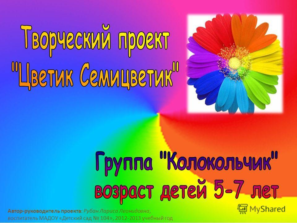 Автор-руководитель проекта: Рубан Лариса Леонидовна, воспитатель МАДОУ «Детский сад 104», 2012-2013 учебный год