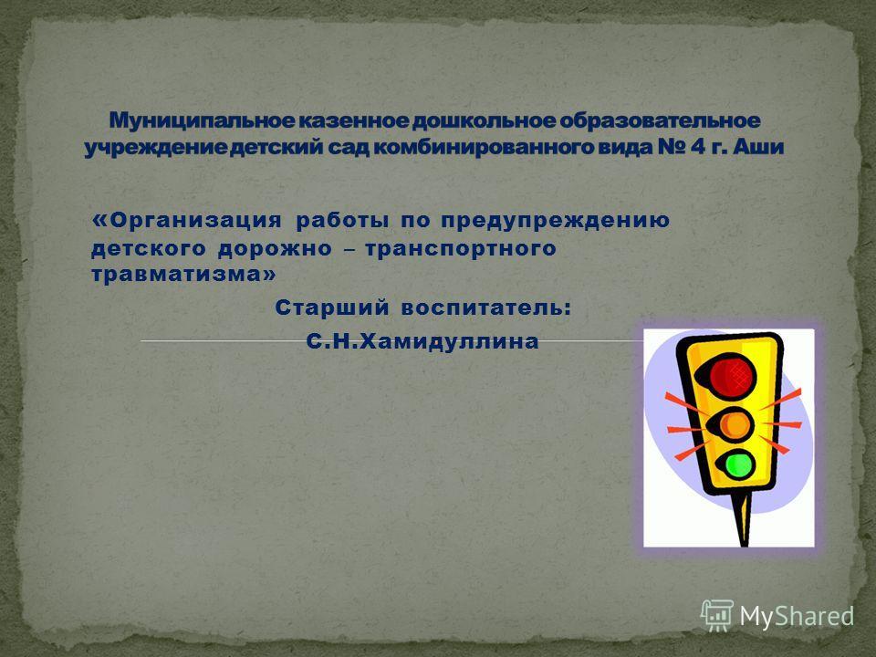 « Организация работы по предупреждению детского дорожно – транспортного травматизма» Старший воспитатель: С.Н.Хамидуллина