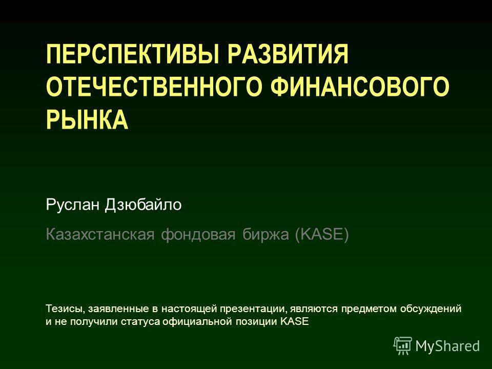ПЕРСПЕКТИВЫ РАЗВИТИЯ ОТЕЧЕСТВЕННОГО ФИНАНСОВОГО РЫНКА Руслан Дзюбайло Казахстанская фондовая биржа (KASE) Тезисы, заявленные в настоящей презентации, являются предметом обсуждений и не получили статуса официальной позиции KASE