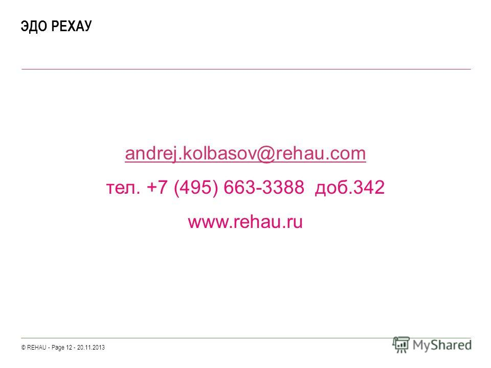 © REHAU - Page 12 - 20.11.2013 ЭДО РЕХАУ andrej.kolbasov@rehau.com тел. +7 (495) 663-3388 доб.342 www.rehau.ru