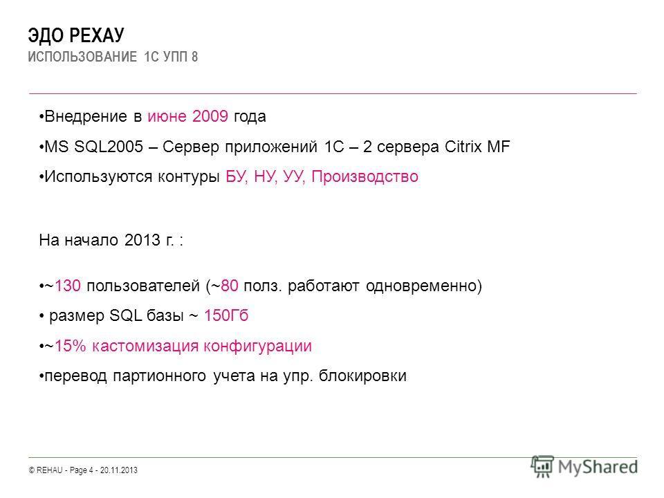 © REHAU - Page 4 - 20.11.2013 ЭДО РЕХАУ ИСПОЛЬЗОВАНИЕ 1С УПП 8 Внедрение в июне 2009 года MS SQL2005 – Сервер приложений 1С – 2 cервера Citrix MF Используются контуры БУ, НУ, УУ, Производство На начало 2013 г. : ~130 пользователей (~80 полз. работают
